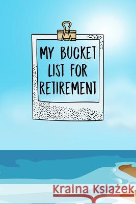 My Bucket List For Retirement: Inspirational Adventure Goals And Dreams Notebook For the Newly Retired Sharon T. Marchesini 9781074536831