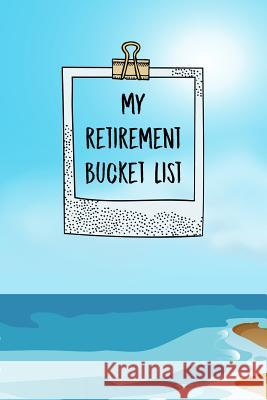 My Retirement Bucket List: Inspirational Adventure Goals And Dreams Notebook For the Newly Retired Sharon T. Marchesini 9781074536879