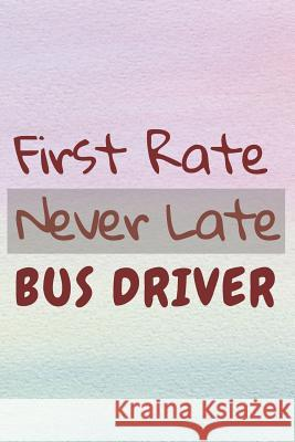 First Rate Never Late Bus Driver: Appreciation Gifts for Bus Drivers, Thank you Gifts for Drivers School Life Notebooks 9781074798789