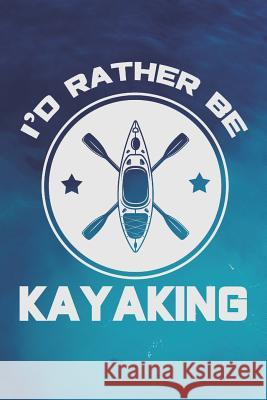 I'd Rather Be Kayaking: Log Your Kayak Trip (Kayaking Gifts for Navigating Your Trip) Dt Productions 9781074996147