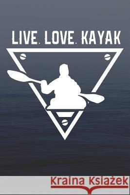 Live Love Kayak: Kayak Notebook and Navigation for Dummies (Funny Kayaking Gifts for Men) Dt Productions 9781074996253