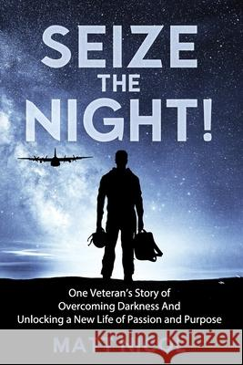Seize the Night!: One Veteran's Story of Overcoming Darkness And Unlocking a New Life of Passion and Purpose Matt Nicol 9781075029950