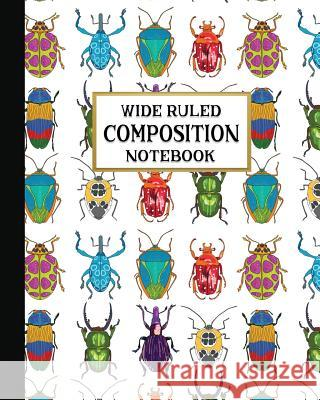 Wide Ruled Composition Notebook: Beautiful Bugs Composition Notebook for school, work, or home! Keep your notes organized and your favorite fauna on d New Nomads Press 9781075219795