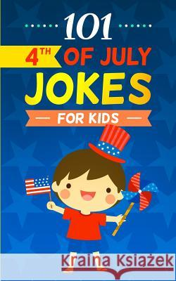 101 4th of July Jokes for Kids: The Patriotic Fourth of July Gift Book for Boys and Girls (Independence Day Joke Book) Hayden Fox 9781075293177