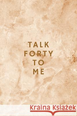 Talk Forty To Me: 40th Birthday Anniversary Journal Keepsake Gift, Elegant Beige Marble Notebook Alpine Breeze Publishing 9781075320040