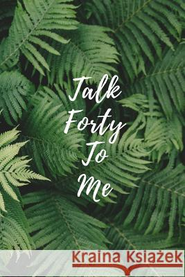 Talk Forty To Me: 40th Birthday Anniversary Notebook Keepsake Gift, Fern Palm Leaves Journal Alpine Breeze Publishing 9781075320828
