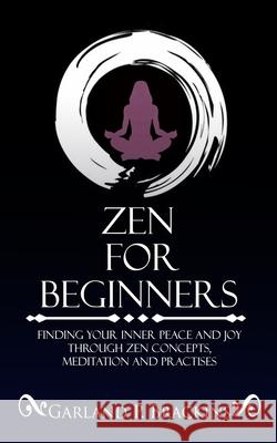 Zen For Beginners: Finding Your Inner Peace And Joy Through Zen Concepts, Meditation And Practises Garland P. Brackins 9781075323171