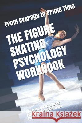 The Figure Skating Psychology Workbook: How to Use Advanced Sports Psychology to Succeed in the Ice Rink Danny Uribe 9781075401596