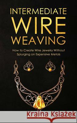 Intermediate Wire Weaving: How Intermediate Wire Weavers Can Create Beautiful Jewelry Without Splurging on Expensive Metals Amy Lange 9781075603662