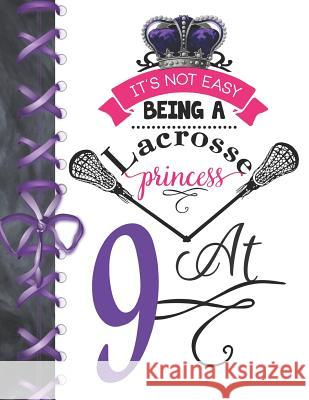 It's Not Easy Being A Lacrosse Princess At 9: Rule School Large A4 Pass, Catch And Shoot College Ruled Composition Writing Notebook For Girls Writing Addict 9781076575074