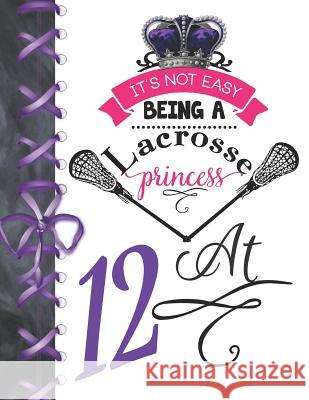It's Not Easy Being A Lacrosse Princess At 12: Rule School Large A4 Pass, Catch And Shoot College Ruled Composition Writing Notebook For Girls Writing Addict 9781076575807