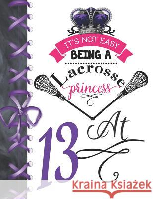 It's Not Easy Being A Lacrosse Princess At 13: Rule School Large A4 Pass, Catch And Shoot College Ruled Composition Writing Notebook For Girls Writing Addict 9781076576125