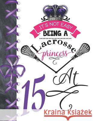 It's Not Easy Being A Lacrosse Princess At 15: Rule School Large A4 Pass, Catch And Shoot College Ruled Composition Writing Notebook For Girls Writing Addict 9781076577375