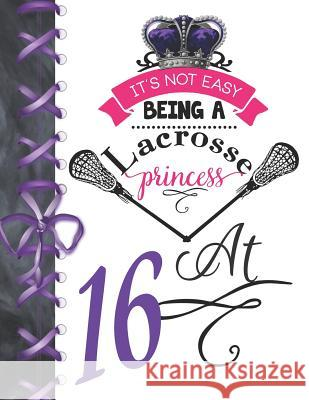 It's Not Easy Being A Lacrosse Princess At 16: Rule School Large A4 Pass, Catch And Shoot College Ruled Composition Writing Notebook For Girls Writing Addict 9781076577573