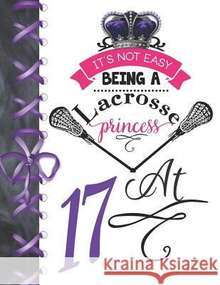 It's Not Easy Being A Lacrosse Princess At 17: Rule School Large A4 Pass, Catch And Shoot College Ruled Composition Writing Notebook For Girls Writing Addict 9781076577818