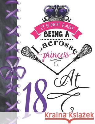 It's Not Easy Being A Lacrosse Princess At 18: Rule School Large A4 Pass, Catch And Shoot College Ruled Composition Writing Notebook For Girls Writing Addict 9781076578136