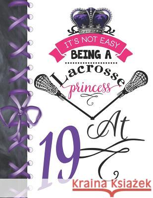 It's Not Easy Being A Lacrosse Princess At 19: Rule School Large A4 Pass, Catch And Shoot College Ruled Composition Writing Notebook For Girls Writing Addict 9781076578471