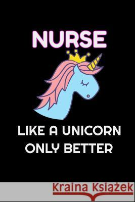 Nurse Like A Unicorn Only Better: Lined Blank Notebook Journal With Funny Saying On Cover, Great Gifts For Coworkers, Employees, And Staff Members, Un Blue Penguin Notebooks 9781076761927