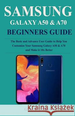 Samsung Galaxy A50 & A70 Beginners Guide: Thee Basic and Advance User Guide to Help You Customize Your Samsung Galaxy A50 & A70 and Make it 10x Better Gilbert a. Hunter 9781076927217