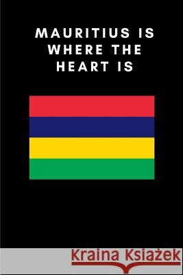 Mauritius Is Where the Heart Is: Country Flag A5 Notebook to write in with 120 pages Travel Journal Publishers 9781076955555