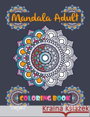 Mandala Adult Coloring Book: World's Most Beautiful 100 Unique Mandalas for Adult Relaxation, Meditation, and Happiness (Magnificent Mandalas) Independently Published 9781077339262