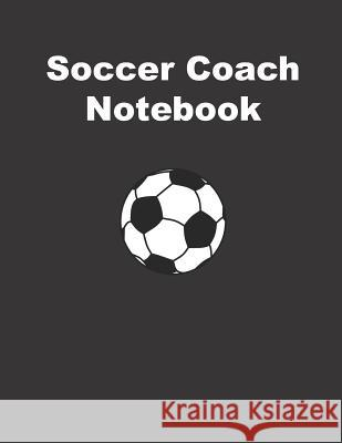 Soccer Coach Notebook: Training and Planning Schedule Organizer - 110 Pages - Size: 8.5