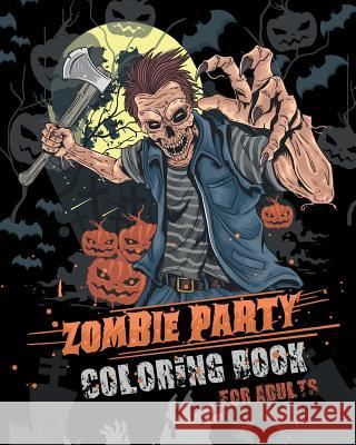 Zombie Party Coloring Book for Adults: for Everyone Adults Teenagers Tweens Older Kids Halloween October 31 Stress Relief Relaxation Grown Ups Jk Roberts 9781078070591