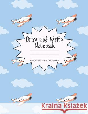 Draw and Write Notebook Primary Ruled 8.5 x 11 in / 21.59 x 27.94 cm: Children's Composition Book, Blue Sky with Clouds and Airplanes Cover, P856 Printed Kat 9781078212878