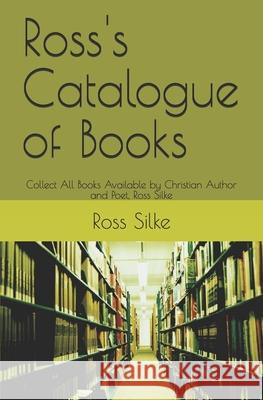 Ross's Catalogue of Books: Collect All Books Available by Christian Author and Poet, Ross Silke Ross Edward Silke 9781079092677