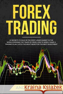 Forex Trading: 10 secrets to rule in the most liquid market in the world dodging the traps of pros; how to wisely make a trading plan Andrew Anderson 9781079142815