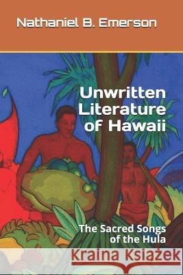 Unwritten Literature of Hawaii: The Sacred Songs of the Hula Nathaniel B. Emerson 9781079231786