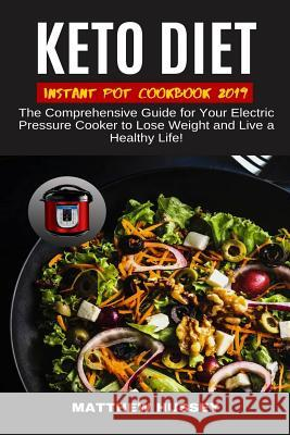Keto Diet Instant Pot Cookbook 2019: The Comprehensive Guide for Your Electric Pressure Cooker to Lose Weight and Live a Healthy Life! Matthew Hussey 9781079287691