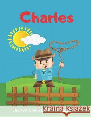 Charles Draw & Write Notebook: Personalized with Name for Boys who Love Cowboys / With Picture Space and dashed mid-line Kippy Sundance 9781079353730