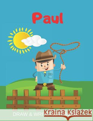 Paul Draw & Write Notebook: Personalized with Name for Boys who Love Cowboys / With Picture Space and dashed mid-line Kippy Sundance 9781079355598