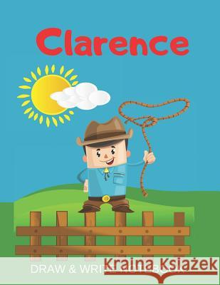 Clarence Draw & Write Notebook: Personalized with Name for Boys who Love Cowboys / With Picture Space and dashed mid-line Kippy Sundance 9781079494662