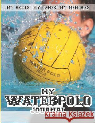 My Water Polo Journal: Water Polo Diary and Journal Writing Improve Record and Track Your Practice and Games Sarah Blast 9781080236268