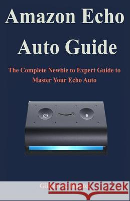 Amazon Echo Auto Guide: The Complete Newbie to Expert Guide to Master Your Echo Auto Gilbert a. Hunter 9781080251513