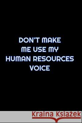 Don't Make Me Use My Human Resources Voice: Lined Blank Notebook Journal With Funny Saying On Cover, Great Gifts For Coworkers, Employees, And Staff M Simply Career Notebooks 9781080633869