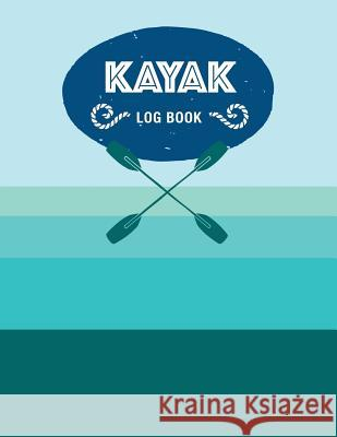 Kayak Log Book: Keep Track of Details for Every Adventure Recreational Sport Notebooks 9781080698165