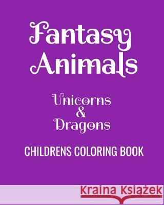 Fantasy Animals Unicorns & Dragons Childrens Coloring Book: Fun Coloring Book For Kids Of All Ages Just a. Big Kid 9781081337964