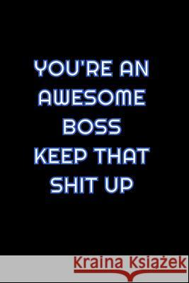 You're An Awesome Boss Keep That Shit Up: Lined Blank Notebook Journal With Funny Saying On Cover, Great Gifts For Coworkers, Employees, And Staff Mem Simply Career Notebooks 9781081535155