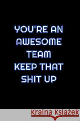 You're An Awesome Team Keep That Shit Up: Lined Blank Notebook Journal With Funny Saying On Cover, Great Gifts For Coworkers, Employees, And Staff Mem Simply Career Notebooks 9781081535209