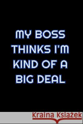 My Boss Thinks I'm Kind Of A Big Deal: Lined Blank Notebook Journal With Funny Saying On Cover, Great Gifts For Coworkers, Employees, And Staff Member Simply Career Notebooks 9781081535346