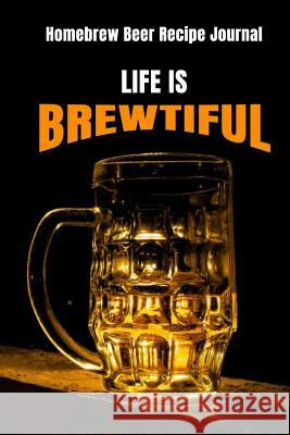 Life Is Brewtiful: Homebrew Beer Recipe Journal: Beer Log Book, Record Brewing Notes, Perfect Journal for Homebrewers, Brew Daily Log wit Note Lovers 9781082022128