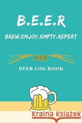 BEER - Brew.Enjoy.Empty.Repeat: Beer Log Book: Beer Log Book, Record Brewing Notes, Perfect Journal for Homebrewers, Brew Daily Log with Recipe Detail Note Lovers 9781082098895