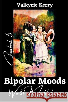 Bipolar Moods Chapbook 5: World Meditations Valkyrie Kerry 9781082243677