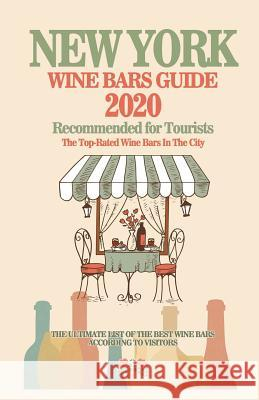 New York Wine Bars Guide 2020: Top-Rated Wine Bars in the City Of New York - Recommended For Visitors and Tourist - (Wine Bars Guide 2020) David D. McCarthy 9781082268984