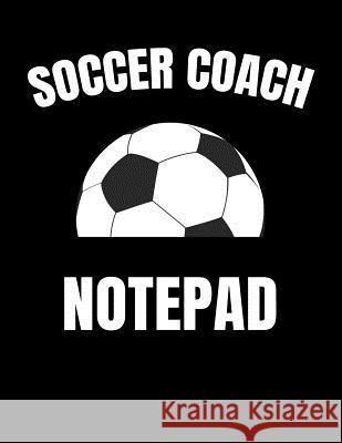 Soccer Coach Notepad: Youth Training and Planning Schedule Organizer, 2019 - 2020 Calendar Nw Soccer Printing 9781082364419