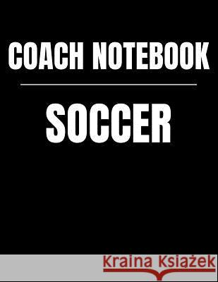Coach Notebook Soccer: Youth Training and Planning Schedule Organizer, 2019 - 2020 Calendar Nw Soccer Printing 9781082514470