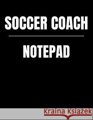 Soccer Coach Notepad: Youth Training and Planning Schedule Organizer, 2019 - 2020 Calendar Nw Soccer Printing 9781082514579